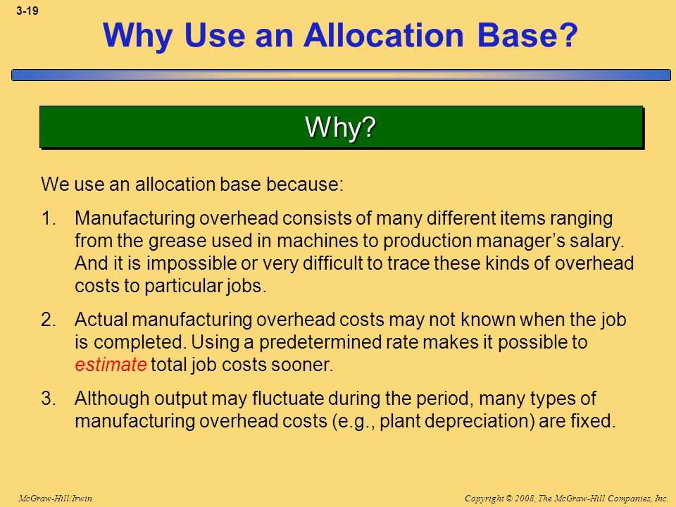 Copyright © 2008, The McGraw-Hill Companies, Inc.McGraw-Hill/Irwin 3-19 Why Use an Allocation Base? Why?Why? We use an allocation base because: 1.Manu