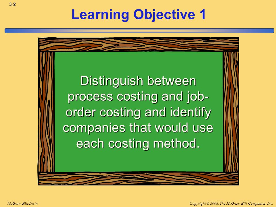 Copyright © 2008, The McGraw-Hill Companies, Inc.McGraw-Hill/Irwin 3-2 Learning Objective 1 Distinguish between process costing and job- order costing