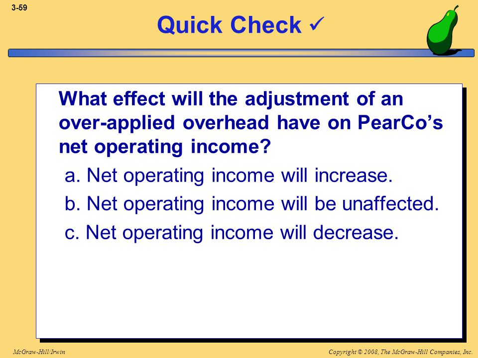 Copyright © 2008, The McGraw-Hill Companies, Inc.McGraw-Hill/Irwin 3-59 Quick Check What effect will the adjustment of an over-applied overhead have o