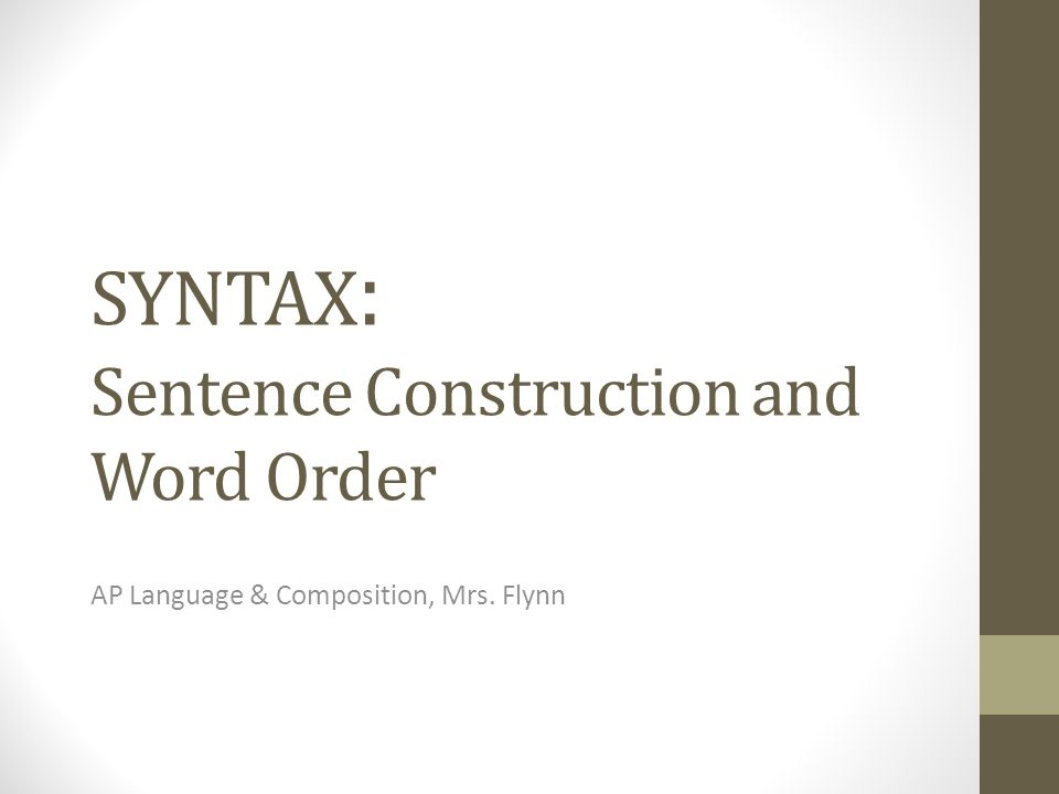 SYNTAX : Sentence Construction and Word Order AP Language & Composition, Mrs. Flynn