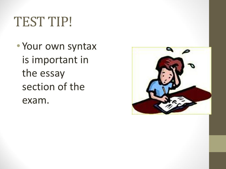 TEST TIP! Your own syntax is important in the essay section of the exam.