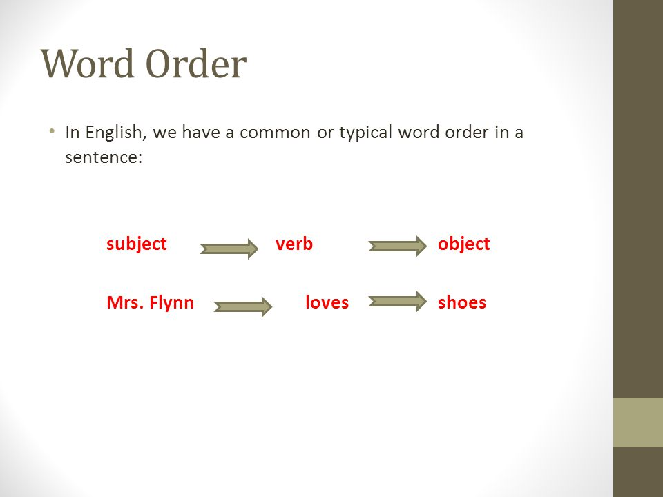 Word Order In English, we have a common or typical word order in a sentence: subject verbobject Mrs. Flynn lovesshoes