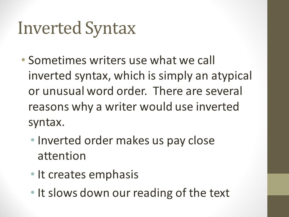 Inverted Syntax Sometimes writers use what we call inverted syntax, which is simply an atypical or unusual word order. There are several reasons why a
