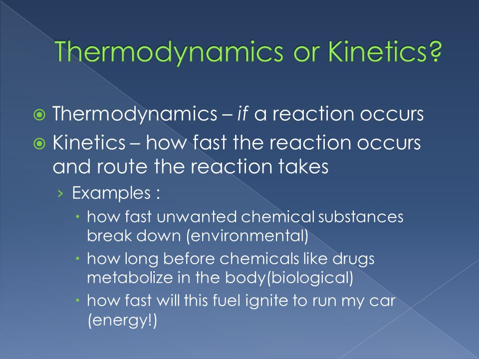 Thermodynamics – if a reaction occurs Kinetics – how fast the reaction occurs and route the reaction takes Examples : how fast unwanted chemical substances break down (environmental) how long before chemicals like drugs metabolize in the body(biological) how fast will this fuel ignite to run my car (energy!)