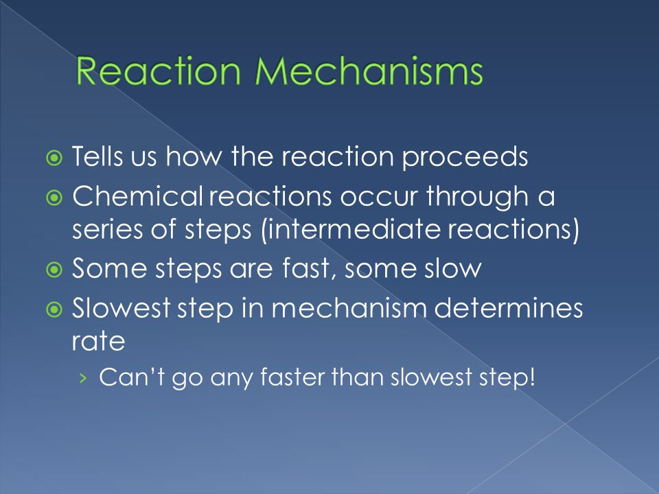 Tells us how the reaction proceeds Chemical reactions occur through a series of steps (intermediate reactions) Some steps are fast, some slow Slowest step in mechanism determines rate Cant go any faster than slowest step!