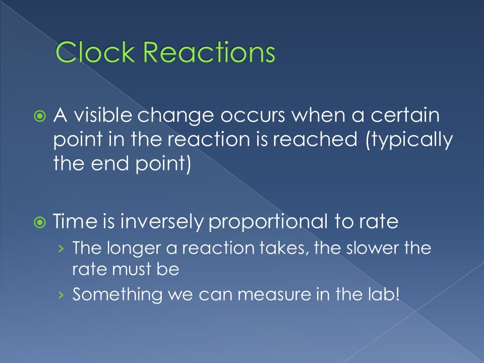 A visible change occurs when a certain point in the reaction is reached (typically the end point) Time is inversely proportional to rate The longer a reaction takes, the slower the rate must be Something we can measure in the lab!