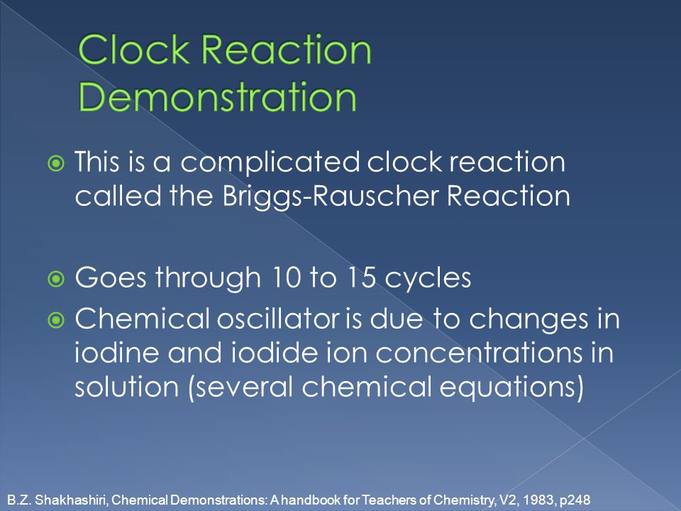 This is a complicated clock reaction called the Briggs-Rauscher Reaction Goes through 10 to 15 cycles Chemical oscillator is due to changes in iodine and iodide ion concentrations in solution (several chemical equations) B.Z.