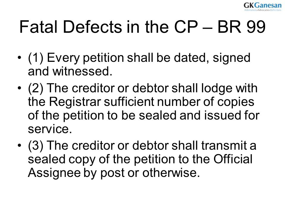Fatal Defects in the CP – BR 99 (1) Every petition shall be dated, signed and witnessed. (2) The creditor or debtor shall lodge with the Registrar suf