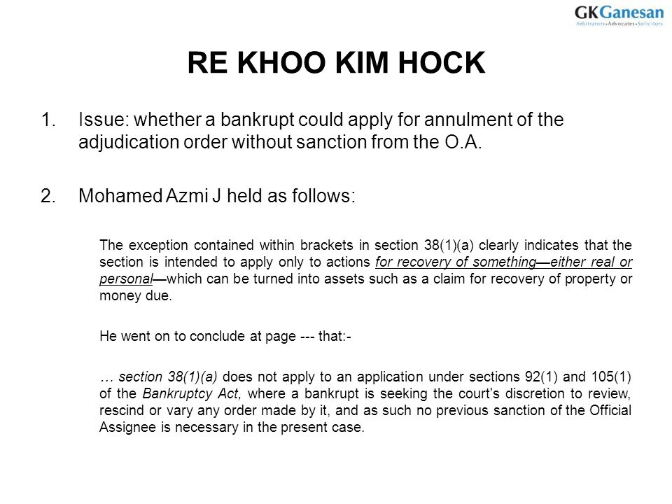 RE KHOO KIM HOCK 1.Issue: whether a bankrupt could apply for annulment of the adjudication order without sanction from the O.A. 2.Mohamed Azmi J held