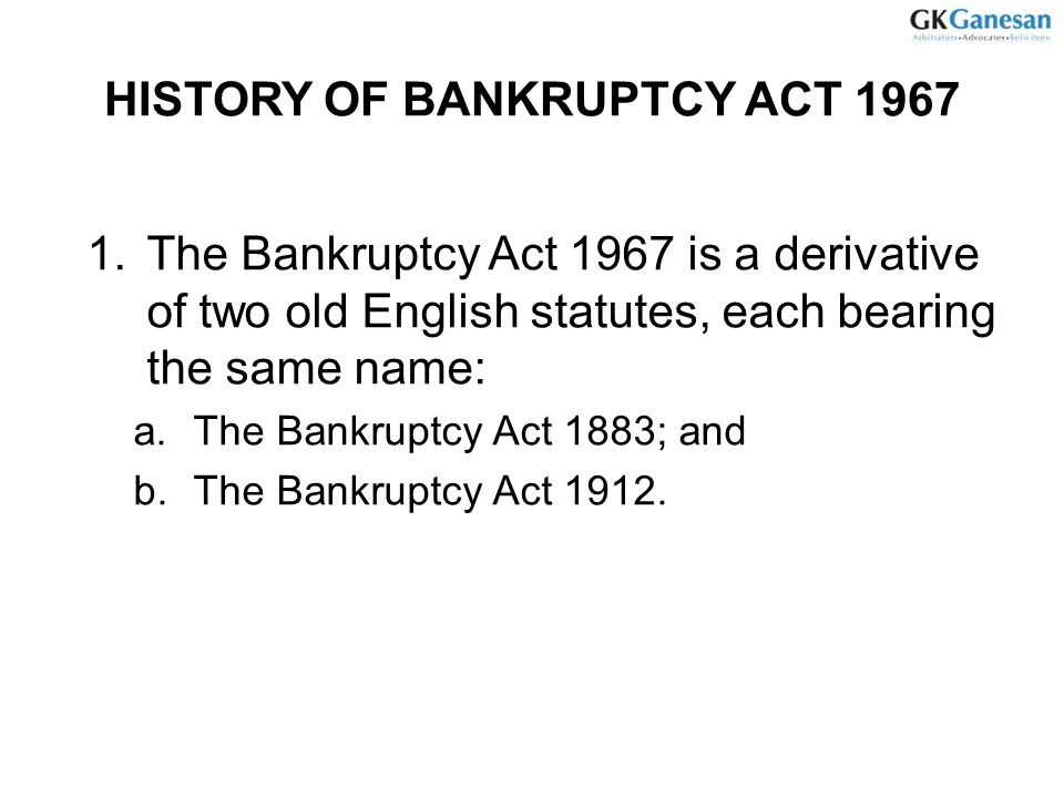 HISTORY OF BANKRUPTCY ACT 1967 1.The Bankruptcy Act 1967 is a derivative of two old English statutes, each bearing the same name: a.The Bankruptcy Act