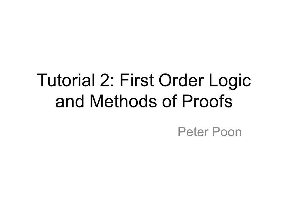 Tutorial 2: First Order Logic and Methods of Proofs Peter Poon