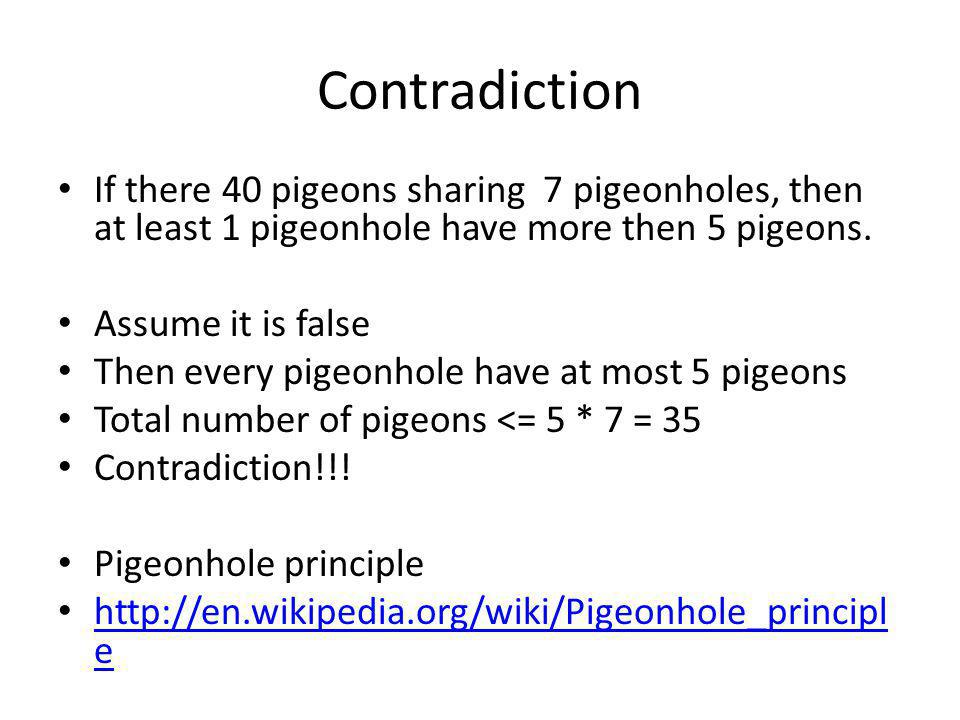 Contradiction If there 40 pigeons sharing 7 pigeonholes, then at least 1 pigeonhole have more then 5 pigeons. Assume it is false Then every pigeonhole
