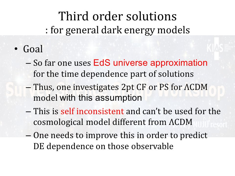 Third order solutions : for general dark energy models Goal – So far one uses EdS universe approximation for the time dependence part of solutions – Thus, one investigates 2pt CF or PS for ΛCDM model with this assumption – This is self inconsistent and cant be used for the cosmological model different from ΛCDM – One needs to improve this in order to predict DE dependence on those observable