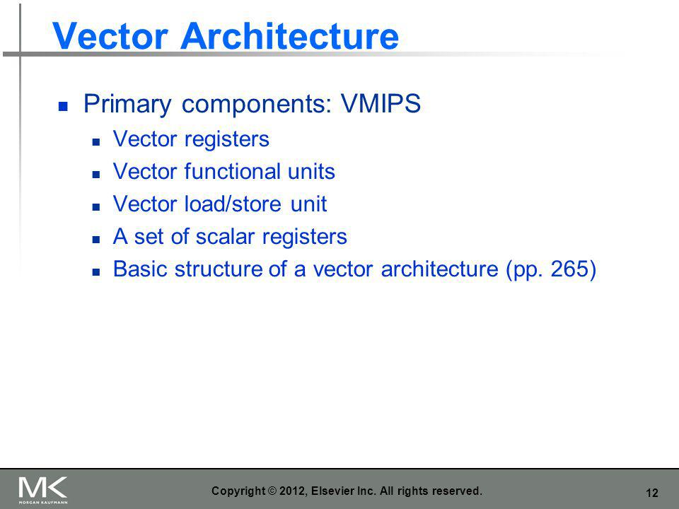 12 Vector Architecture Primary components: VMIPS Vector registers Vector functional units Vector load/store unit A set of scalar registers Basic struc