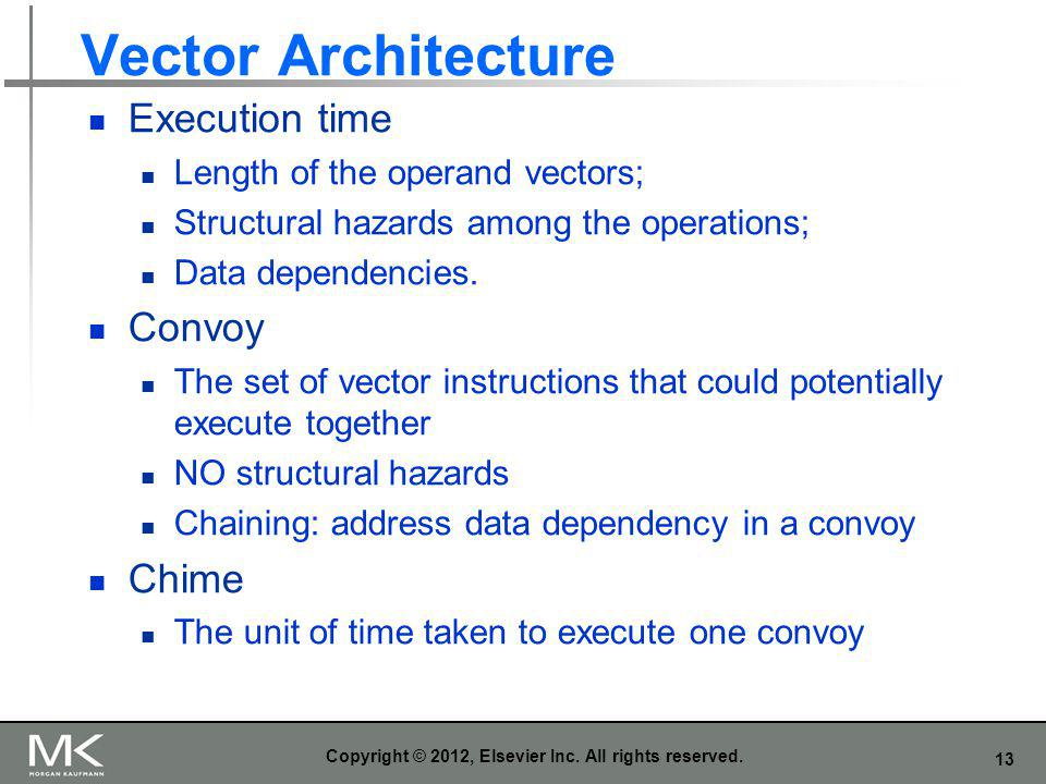 13 Vector Architecture Execution time Length of the operand vectors; Structural hazards among the operations; Data dependencies. Convoy The set of vec