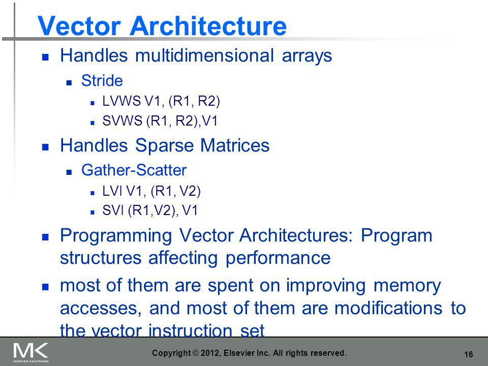 16 Vector Architecture Handles multidimensional arrays Stride LVWS V1, (R1, R2) SVWS (R1, R2),V1 Handles Sparse Matrices Gather-Scatter LVI V1, (R1, V