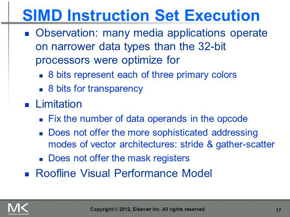 17 SIMD Instruction Set Execution Observation: many media applications operate on narrower data types than the 32-bit processors were optimize for 8 b