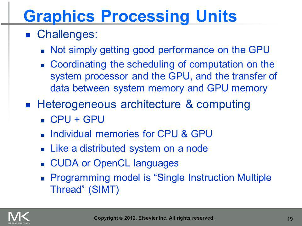 19 Graphics Processing Units Challenges: Not simply getting good performance on the GPU Coordinating the scheduling of computation on the system proce