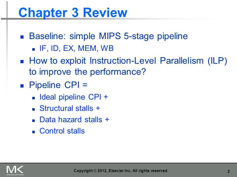 2 Chapter 3 Review Baseline: simple MIPS 5-stage pipeline IF, ID, EX, MEM, WB How to exploit Instruction-Level Parallelism (ILP) to improve the perfor