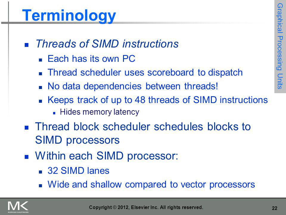 22 Copyright © 2012, Elsevier Inc. All rights reserved. Terminology Threads of SIMD instructions Each has its own PC Thread scheduler uses scoreboard