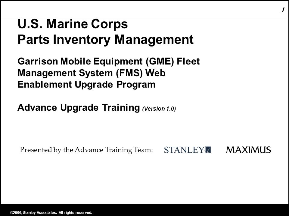 1 ©2006, Stanley Associates. All rights reserved. 1 U.S. Marine Corps Parts Inventory Management Garrison Mobile Equipment (GME) Fleet Management Syst