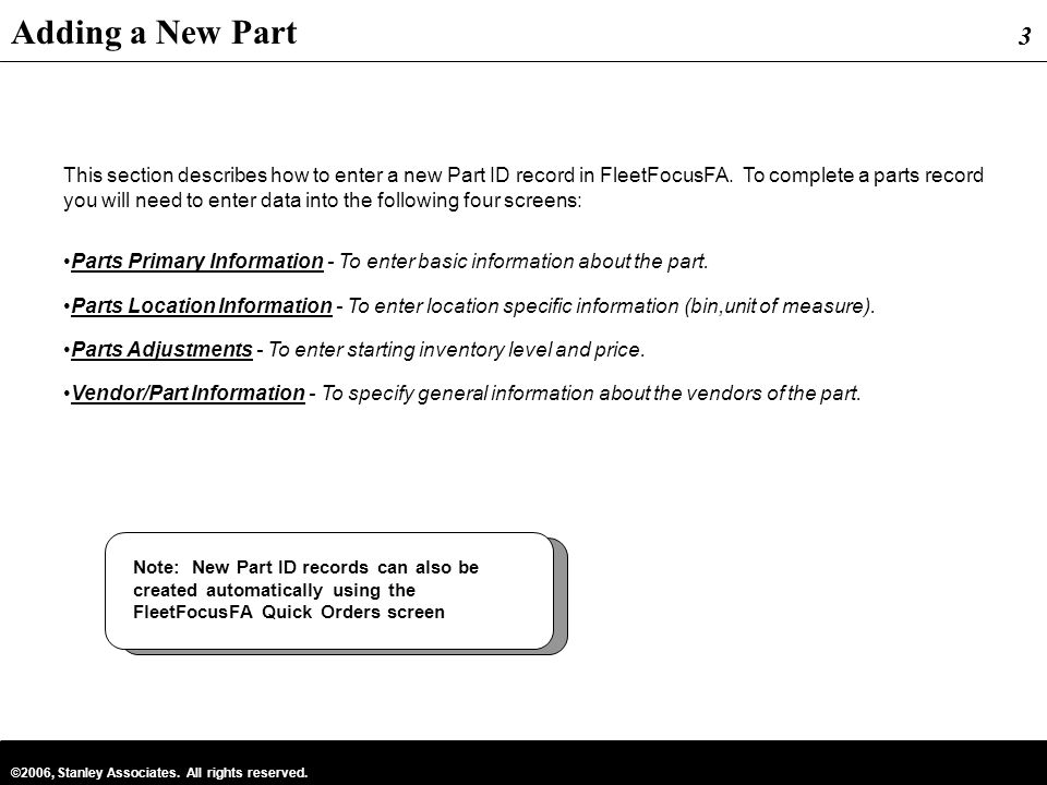 3 ©2006, Stanley Associates. All rights reserved. 3 This section describes how to enter a new Part ID record in FleetFocusFA. To complete a parts reco