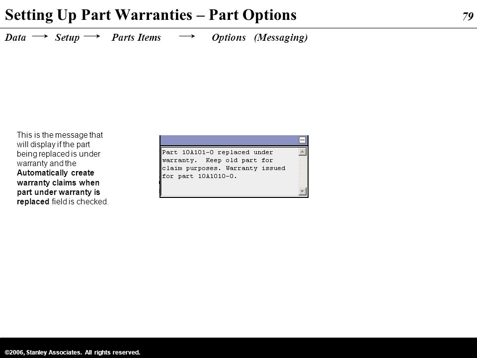 79 ©2006, Stanley Associates. All rights reserved. 79 Data Setup Parts Items Options (Messaging) Setting Up Part Warranties – Part Options This is the
