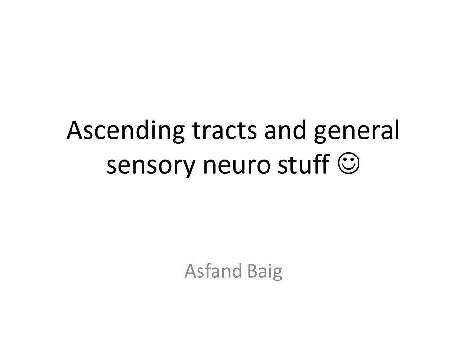 Ascending tracts and general sensory neuro stuff Asfand Baig