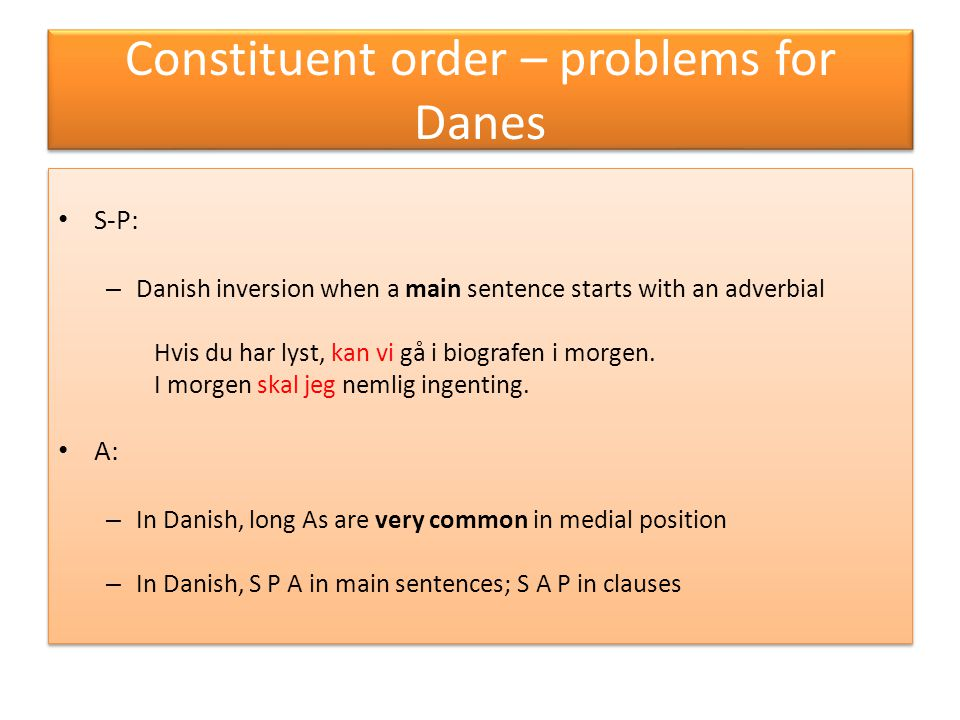 Constituent order – problems for Danes S-P: – Danish inversion when a main sentence starts with an adverbial Hvis du har lyst, kan vi gå i biografen i morgen.