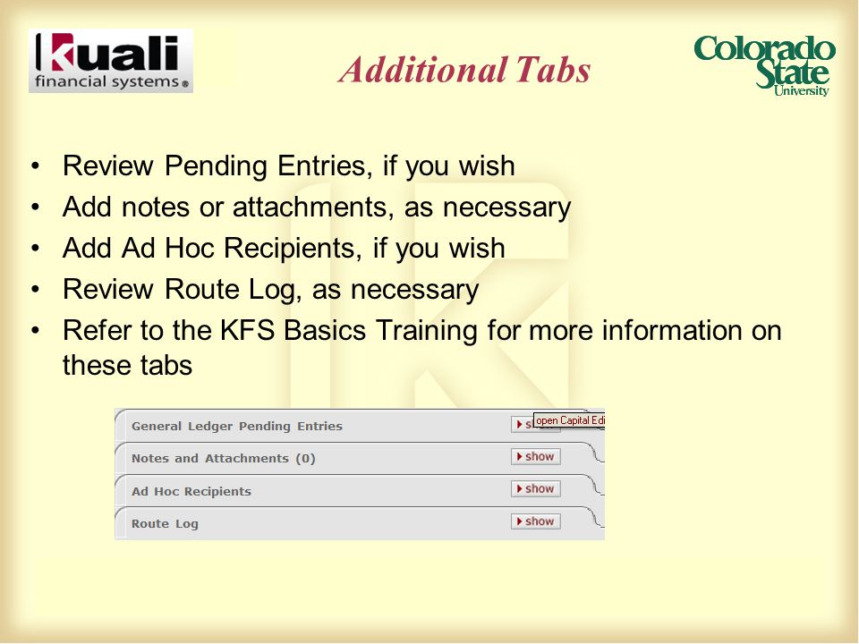 Additional Tabs Review Pending Entries, if you wish Add notes or attachments, as necessary Add Ad Hoc Recipients, if you wish Review Route Log, as necessary Refer to the KFS Basics Training for more information on these tabs