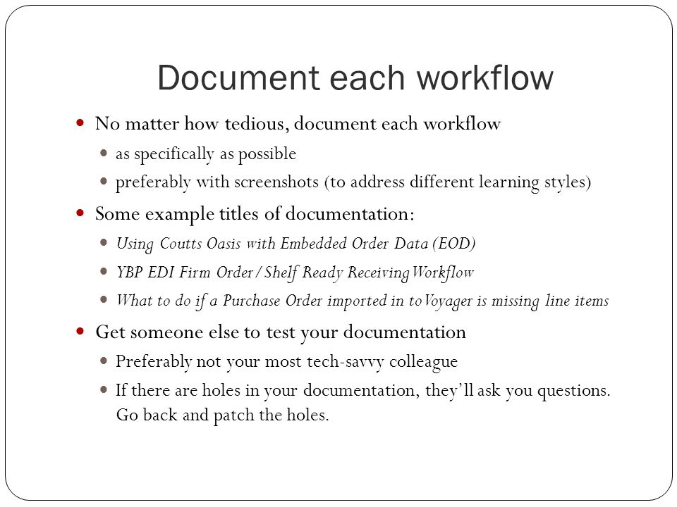 Document each workflow No matter how tedious, document each workflow as specifically as possible preferably with screenshots (to address different lea