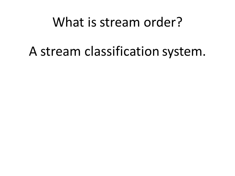 What is stream order A stream classification system.