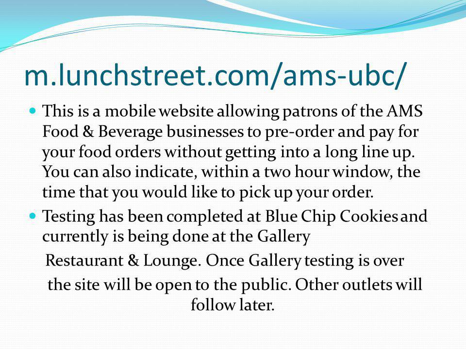 m.lunchstreet.com/ams-ubc/ This is a mobile website allowing patrons of the AMS Food & Beverage businesses to pre-order and pay for your food orders without getting into a long line up.