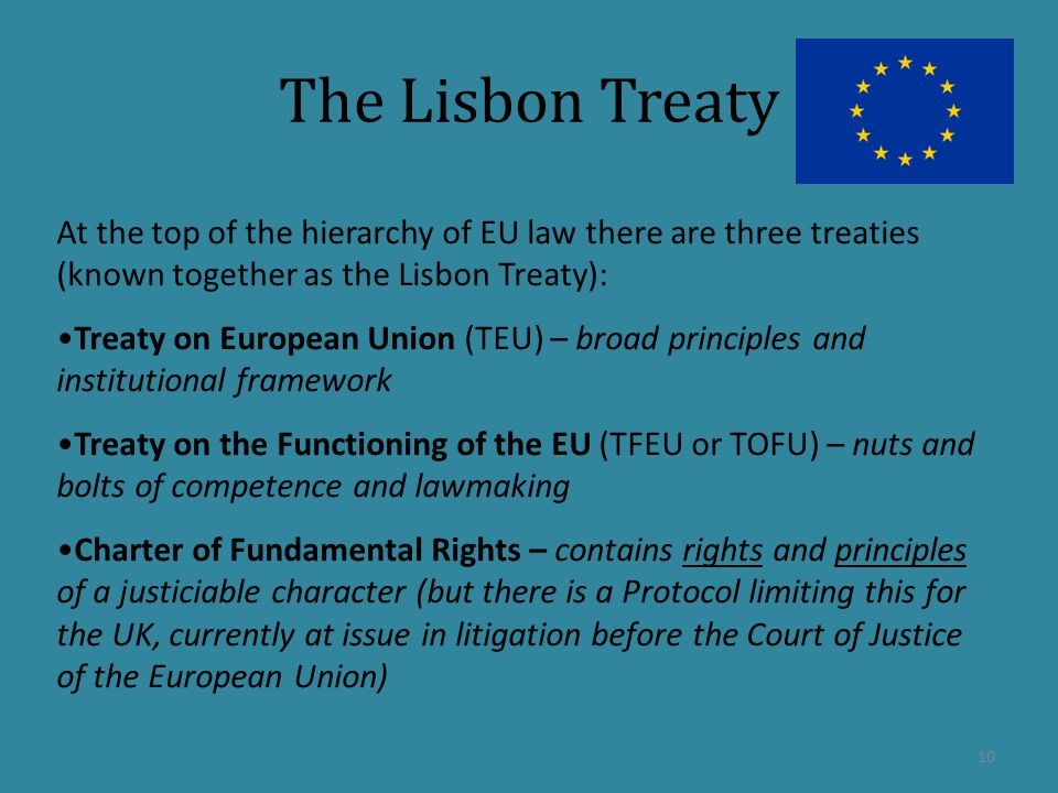 The Lisbon Treaty At the top of the hierarchy of EU law there are three treaties (known together as the Lisbon Treaty): Treaty on European Union (TEU) – broad principles and institutional framework Treaty on the Functioning of the EU (TFEU or TOFU) – nuts and bolts of competence and lawmaking Charter of Fundamental Rights – contains rights and principles of a justiciable character (but there is a Protocol limiting this for the UK, currently at issue in litigation before the Court of Justice of the European Union) 10