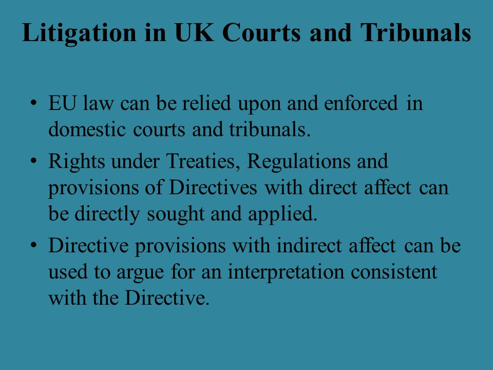 Litigation in UK Courts and Tribunals EU law can be relied upon and enforced in domestic courts and tribunals.