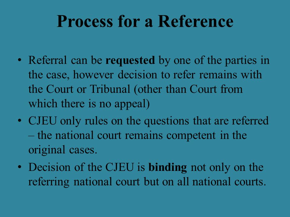 Process for a Reference Referral can be requested by one of the parties in the case, however decision to refer remains with the Court or Tribunal (other than Court from which there is no appeal) CJEU only rules on the questions that are referred – the national court remains competent in the original cases.