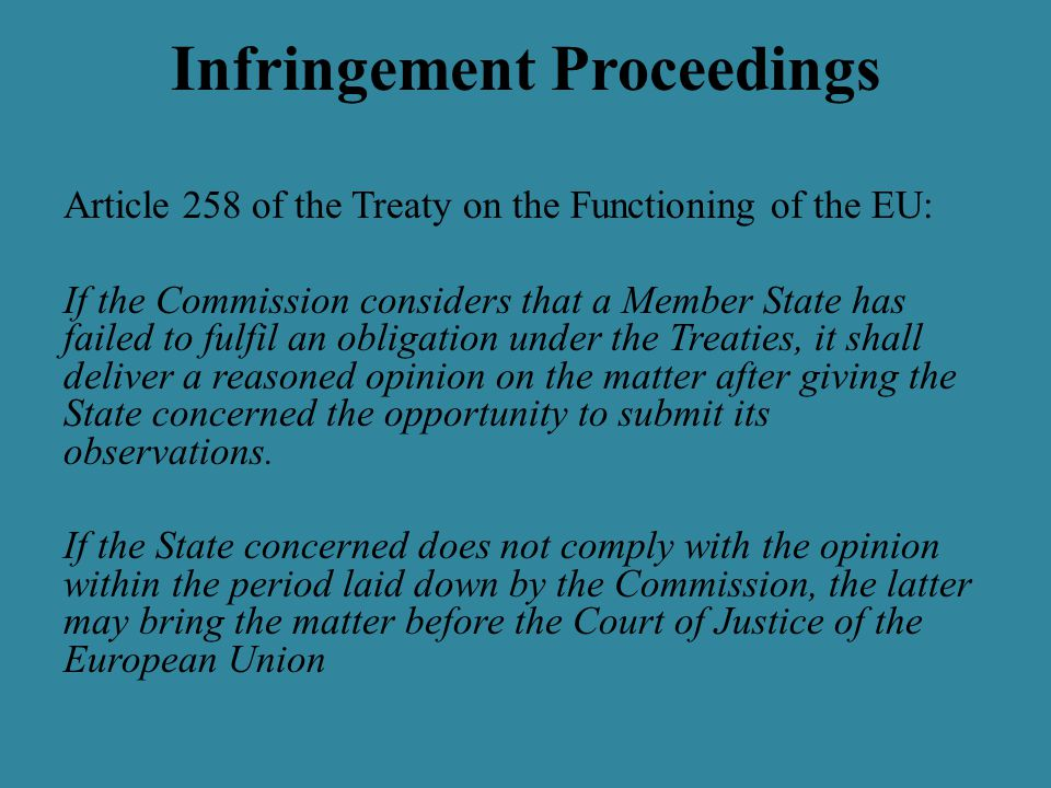 Infringement Proceedings Article 258 of the Treaty on the Functioning of the EU: If the Commission considers that a Member State has failed to fulfil an obligation under the Treaties, it shall deliver a reasoned opinion on the matter after giving the State concerned the opportunity to submit its observations.
