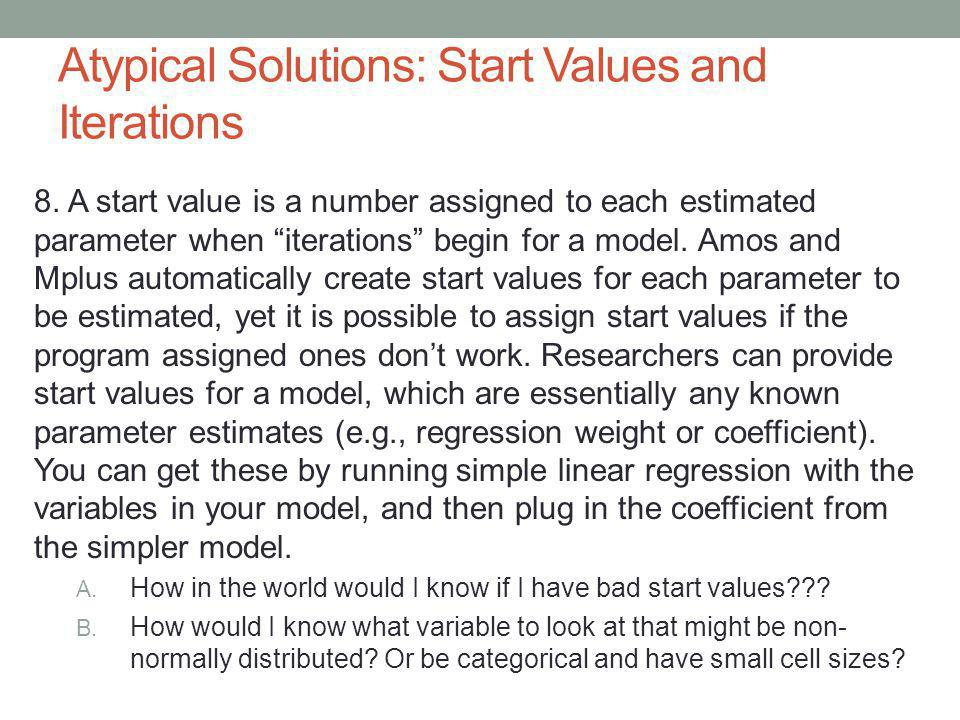 Atypical Solutions: Start Values and Iterations 8. A start value is a number assigned to each estimated parameter when iterations begin for a model. A