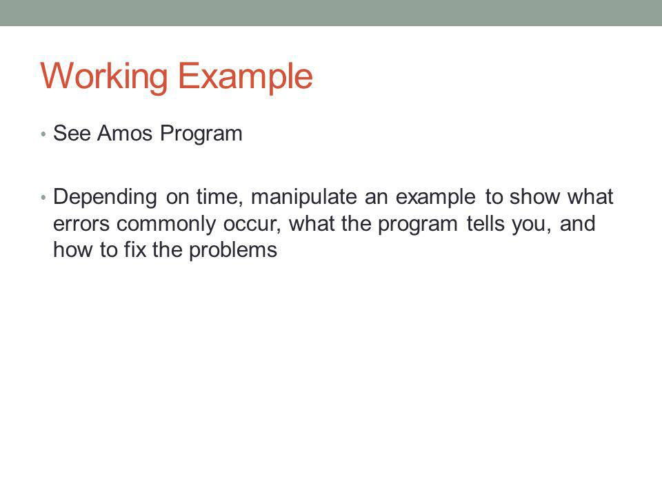 Working Example See Amos Program Depending on time, manipulate an example to show what errors commonly occur, what the program tells you, and how to f