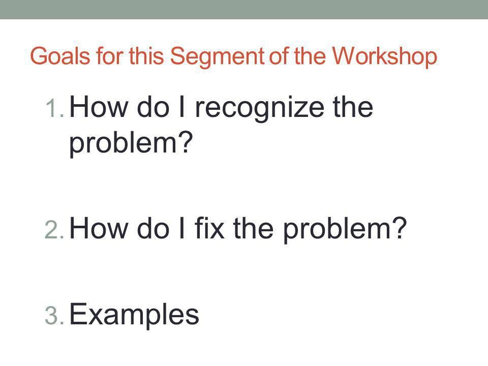 Goals for this Segment of the Workshop 1. How do I recognize the problem? 2. How do I fix the problem? 3. Examples