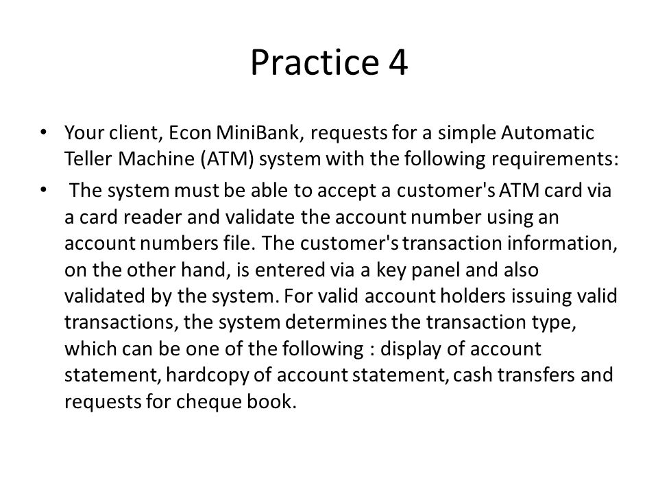 Practice 4 Your client, Econ MiniBank, requests for a simple Automatic Teller Machine (ATM) system with the following requirements: The system must be