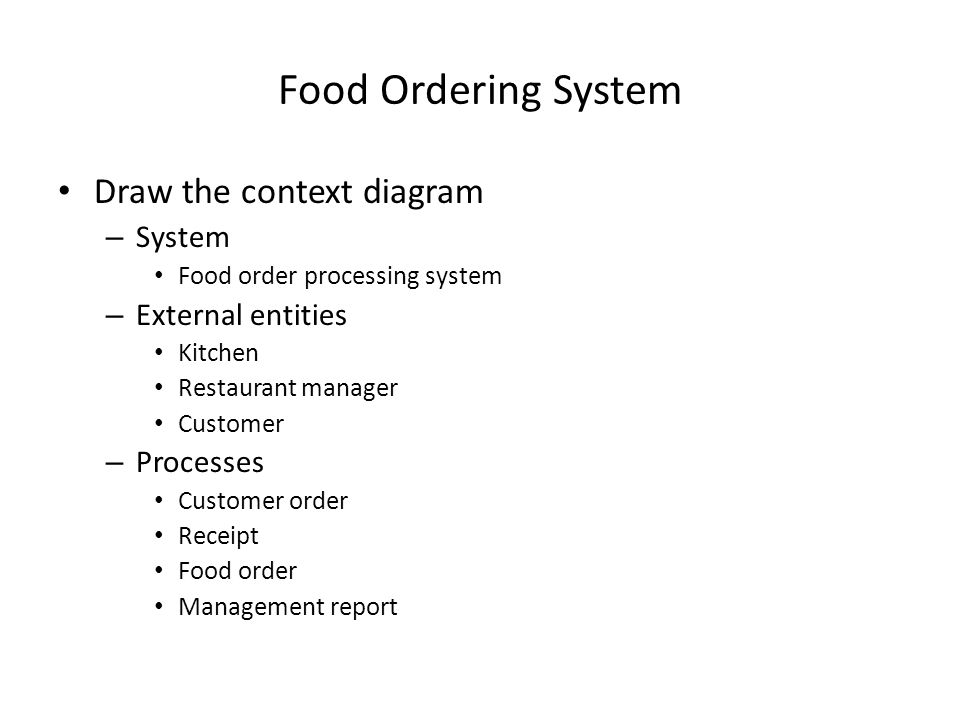Food Ordering System Draw the context diagram – System Food order processing system – External entities Kitchen Restaurant manager Customer – Processes Customer order Receipt Food order Management report