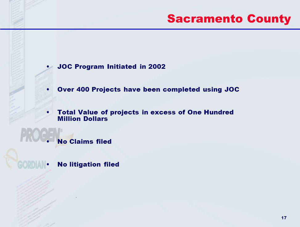17 Sacramento County JOC Program Initiated in 2002 Over 400 Projects have been completed using JOC Total Value of projects in excess of One Hundred Mi