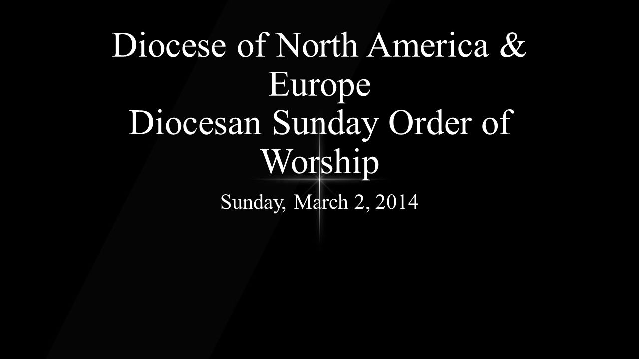 Diocese of North America & Europe Diocesan Sunday Order of Worship Sunday, March 2, 2014