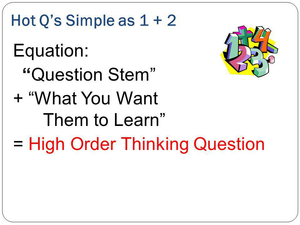Hot Qs Simple as 1 + 2 Equation: Question Stem + What You Want Them to Learn = High Order Thinking Question