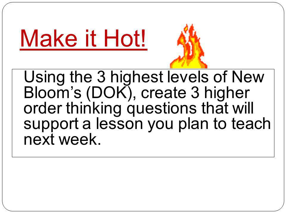 Make it Hot! Using the 3 highest levels of New Blooms (DOK), create 3 higher order thinking questions that will support a lesson you plan to teach nex