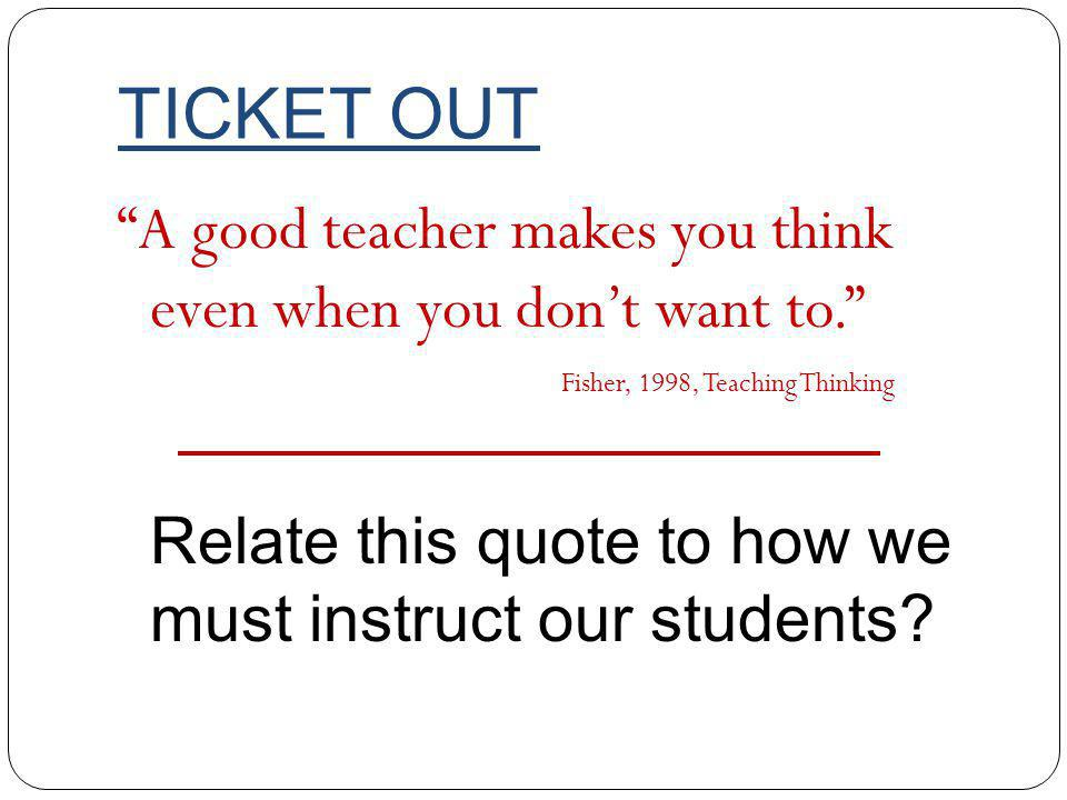 TICKET OUT A good teacher makes you think even when you dont want to.