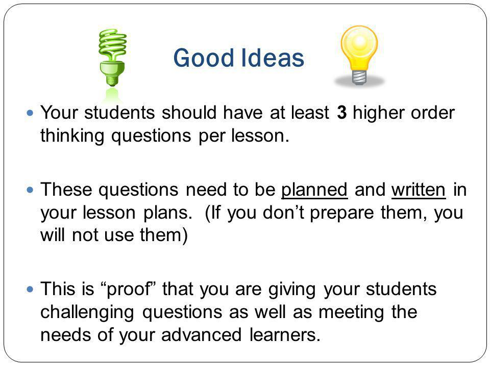 Good Ideas Your students should have at least 3 higher order thinking questions per lesson. These questions need to be planned and written in your les