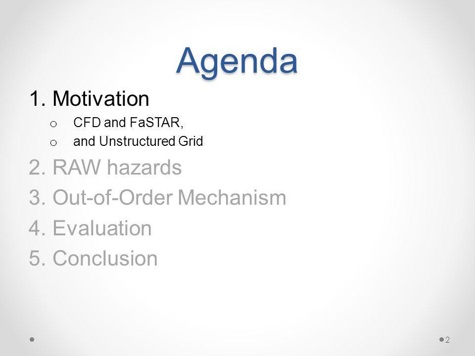 Agenda 1.Motivation o CFD and FaSTAR, o and Unstructured Grid 2.RAW hazards 3.Out-of-Order Mechanism 4.Evaluation 5.Conclusion 2
