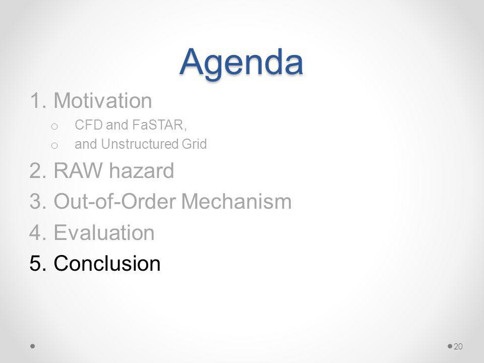 Agenda 1.Motivation o CFD and FaSTAR, o and Unstructured Grid 2.RAW hazard 3.Out-of-Order Mechanism 4.Evaluation 5.Conclusion 20
